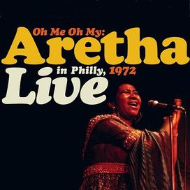 Oh Me Oh My: Aretha Live in Philly, 1972