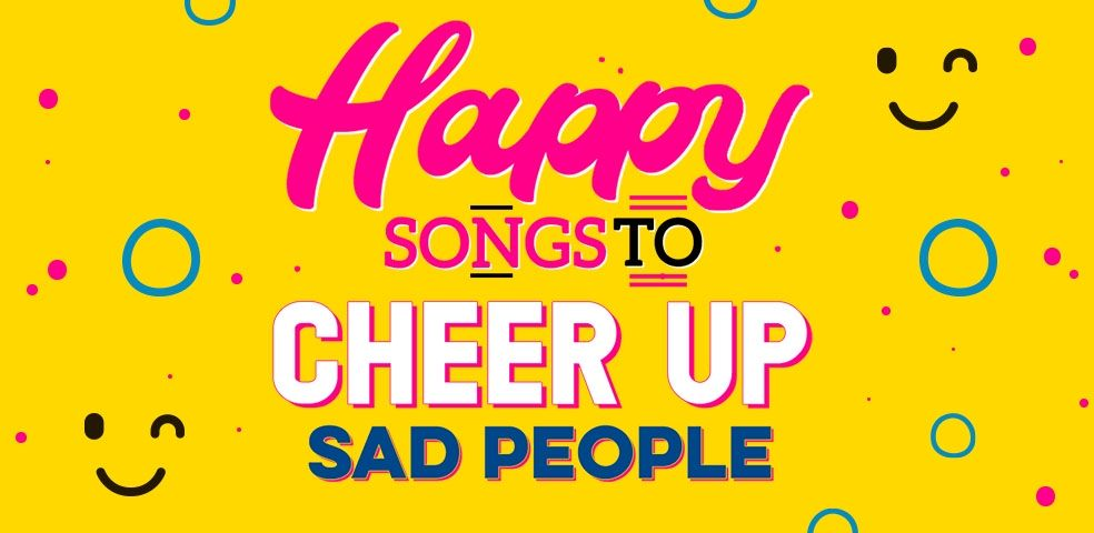 Happy songs to cheer up sad people